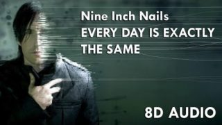 Nine Inch Nails – Everyday Is Exactly The Same | 8D Audio